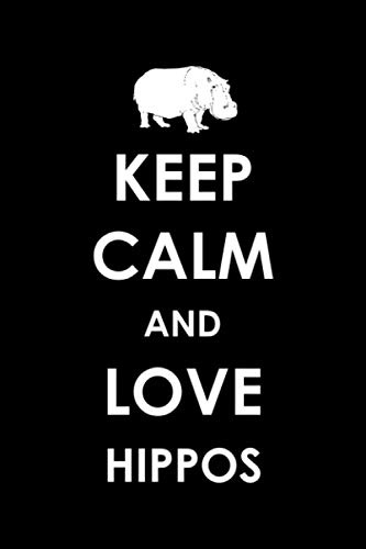 Keep Calm And Love Hippos: Hippopotamus or Hippo 6x9 Notebook, Journal or Diary Gift for Writing Down Daily Habits