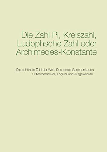 Die Zahl Pi, Kreiszahl, Ludophsche Zahl oder Archimedes-Konstante: Die schönste Zahl der Welt. Das ideale Geschenkbuch für Mathematiker, Logiker und Aufgeweckte. (Große Zahlen der Menschheit)