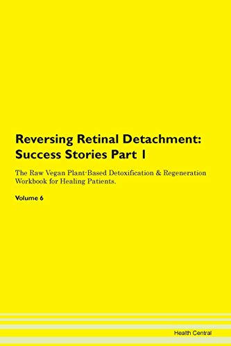 Reversing Retinal Detachment: Testimonials for Hope. From Patients with Different Diseases Part 1 The Raw Vegan Plant-Based Detoxification & Regeneration Workbook for Healing Patients. Volume 6