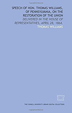 Speech of Hon. Thomas Williams, of Pennsylvania, on the restoration of the Union: delivered in the House of Representatives, April 28, 1864.