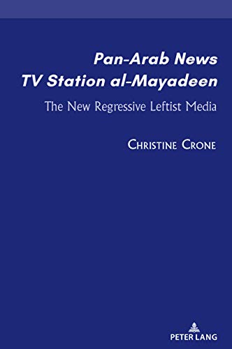 Pan-Arab News TV Station al-Mayadeen: The New Regressive Leftist Media (Currents in Media, Social and Religious Movements in the Middle East Book 1) (English Edition)
