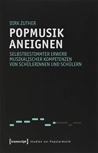 Popmusik aneignen: Selbstbestimmter Erwerb musikalischer Kompetenzen von Schülerinnen und Schülern (Studien zur Popularmusik)