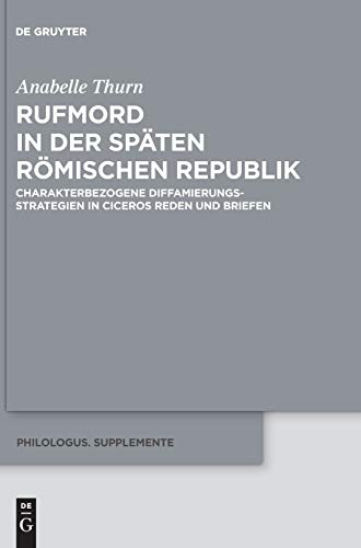 Rufmord in der späten römischen Republik: Charakterbezogene Diffamierungsstrategien in Ciceros Reden und Briefen (Philologus. Supplemente / Philologus. Supplementary Volumes, Band 11)