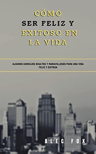 CÓMO SER FELIZ Y EXITOSO EN LA VIDA: ALGUNOS CONSEJOS OCULTOS Y MARAVILLOSOS PARA UNA VIDA FELIZ Y EXITOSA (Spanish Edition)