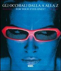 For your eyes, only? Gli occhiali dalla A alla Z. Ediz. illustrata