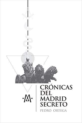Crónicas del Madrid secreto: Una guía de viajes y curiosidades de la capital de España