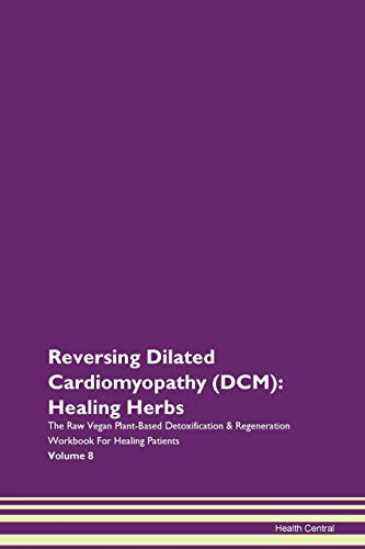 Reversing Dilated Cardiomyopathy (DCM): Healing Herbs The Raw Vegan Plant-Based Detoxification & Regeneration Workbook for Healing Patients. Volume 8