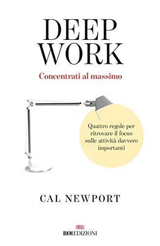 Deep work. Concentrati al massimo. Quattro regole per ritrovare il focus sulle attività davvero importanti