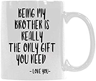 Being My Brother Is Really The Only Gift You Need Brother Coffee Tea Cup Funny Words Novelty Present 11 Ounce