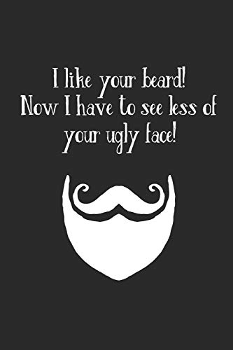 I Like Your Beard! Now I Have To See Less Of Your Ugly Face!: Notizbuch / Tagebuch / Heft mit Punkteraster Seiten. Notizheft mit Dot Grid, Journal, Planer für Termine oder To-Do-Liste.