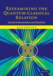Reexamining the Quantum-Classical Relation: Beyond Reductionism and Pluralism by Alisa Bokulich (2-Oct-2008) Hardcover