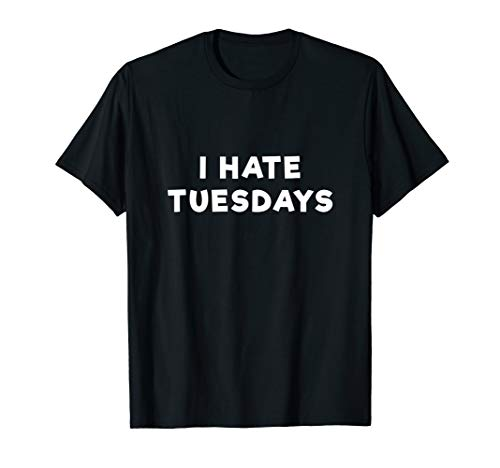 I Hate Tuesdays T Shirt