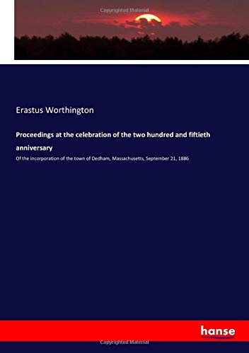 Proceedings at the celebration of the two hundred and fiftieth anniversary: Of the incorporation of the town of Dedham, Massachusetts, September 21, 1886
