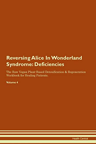 Reversing Alice In Wonderland Syndrome: Deficiencies The Raw Vegan Plant-Based Detoxification & Regeneration Workbook for Healing Patients. Volume 4