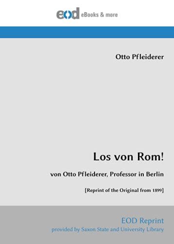 Los von Rom!: von Otto Pfleiderer, Professor in Berlin [Reprint of the Original from 1899]