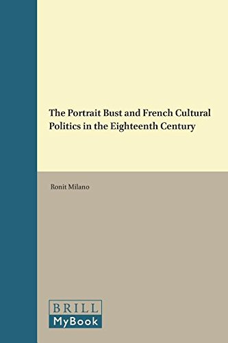 The Portrait Bust and French Cultural Politics in the Eighteenth Century (Brill's Studies in Intellectual History / Brill's Studies on Art, Art History, and Intellectual History; volume 8, Band 242)