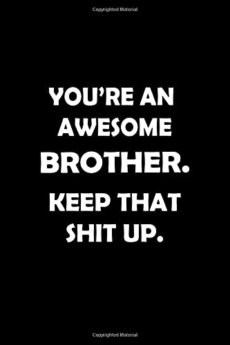 You\'re An Awesome BROTHER. Keep That Shit Up. Birthday Anniversary Gift: Lined Notebook / Journal Gift, 120 pages, 6x9, Soft Cover, Matte Finish