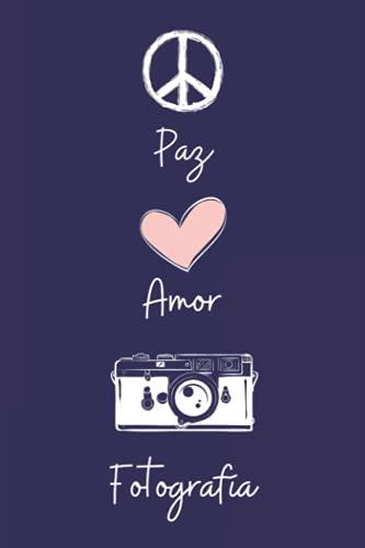 Paz Amor Fotografía: Diario Personal Para tomando notas, Un Regalo Original y Divertido Para Los Amantes De Fotografía