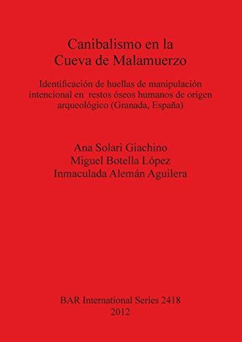 Canibalismo en la Cueva de Malamuerzo: Identificación de huellas de manipulación intencional en restos óseos humanos de origen arqueológico (Granada, ... Archaeological Reports International Series)