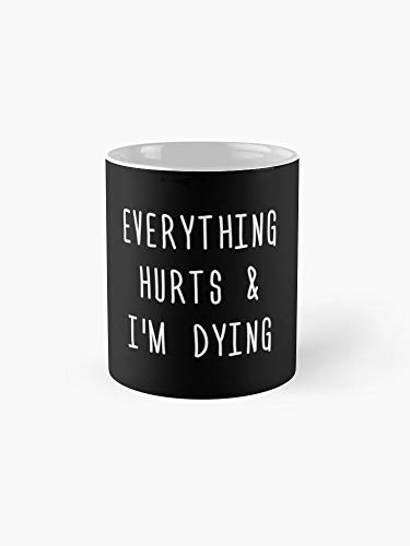 Everything Hurts & I'm Dying -11oz White Gift For Son Daughter Husband Friend Teacher Student Wife In Birthday Christmas Thanksgiving May Day Easter New Year's Eve