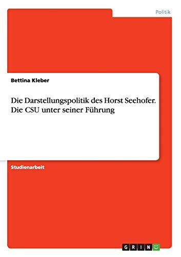 Die Darstellungspolitik des Horst Seehofer. Die CSU unter seiner Führung