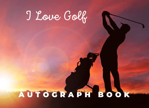 I Love Golf Autograph Book: Autograph Book : Blank Unlined Memory Journal, Keepsake Memory Book, Celebrity Memorabilia Album Gift with 150 Signature ... - Notebook for School Clubs and Social Groups -  Independently published