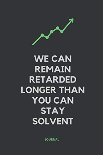 We Can Remain Retarded Longer Than You Can Stay Solvent: Funny Notebook For Stock Market Traders and Investors - Fun Gift Idea and Personal Finance Journal.