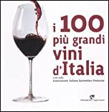 I 100 più grandi vini d'Italia. Scelti dell'Associazione italiana sommeliers Piemonte. Ed...