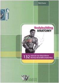 Bodybuilding anatomy. 132 esercizi con descrizione tecnica ed analisi anatomica. Ediz. illustrata