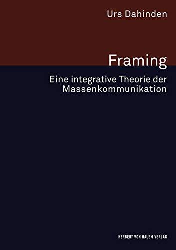 Framing: Eine integrative Theorie der Massenkommunikation (Forschungsfeld Kommunikation)