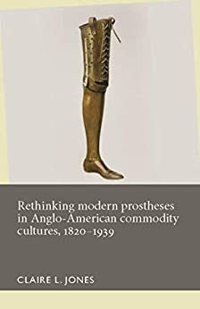 Rethinking modern prostheses in Anglo-American commodity cultures, 1820–1939 (Disability History) by [Claire L. Jones]