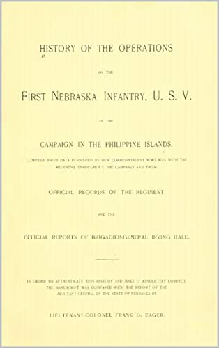 History Of The Operations Of The First Nebraska Infantry, U.S.V In The Campaign In The Philippine Islands 1899 (English Edition)