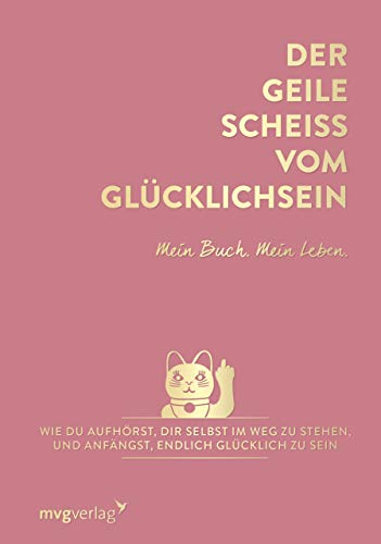 Der geile Scheiß vom Glücklichsein – Mein Buch. Mein Leben.: Wie du aufhörst, dir selbst im Weg zu stehen, und anfängst, endlich glücklich zu sein