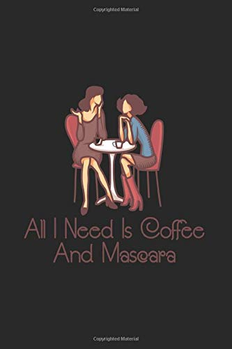 All I Need Is Coffee And Mascara: Journal My Braindumps And Ideas Notebook For Espresso, Latte And...