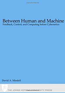 Between Human and Machine: Feedback, Control, and Computing before Cybernetics (Johns Hopkins Studies in the History of Technology)