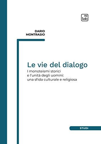Le vie del dialogo: I monoteismi storici e l'unità degli uomini: una sfida culturale e religiosa