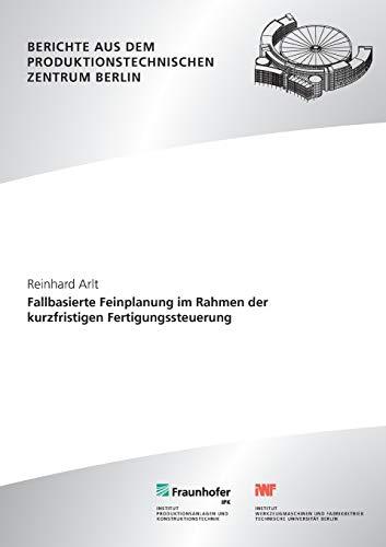 Fallbasierte Feinplanung im Rahmen der kurzfristigen Fertigungssteuerung. (Berichte aus dem Produktionstechnischen Zentrum Berlin)