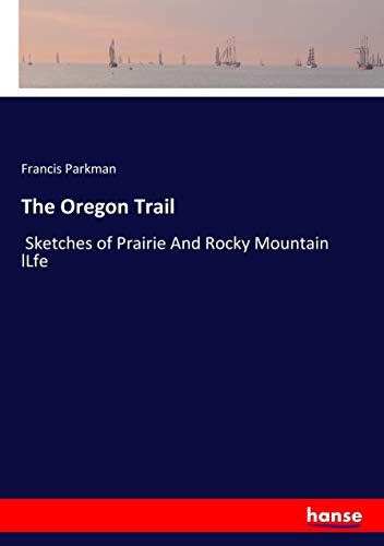 The Oregon Trail: Sketches of Prairie And Rocky Mountain lLfe