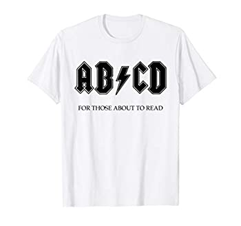 AB CD FOR THOSE ABOUT TO READ FUN ROCK AND ROLL LEARN T-Shirt