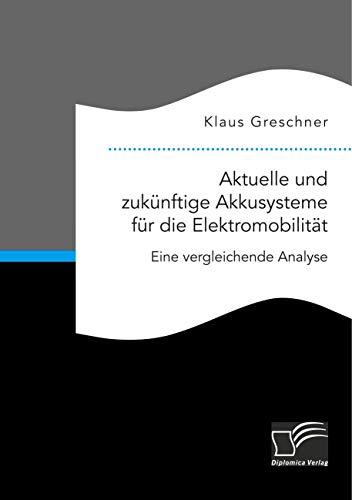 Aktuelle und zukünftige Akkusysteme für die Elektromobilität. Eine vergleichende Analyse