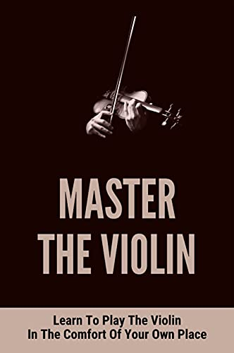 Master The Violin: Learn To Play The Violin In The Comfort Of Your Own Place: How To Hold The Violin (English Edition)