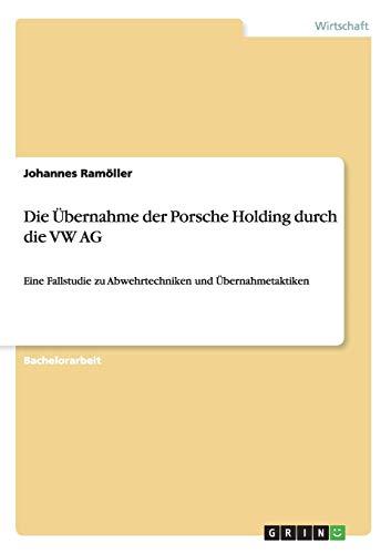 Die Übernahme der Porsche Holding durch die VW AG: Eine Fallstudie zu Abwehrtechniken und Übernahmetaktiken (German Edition)
