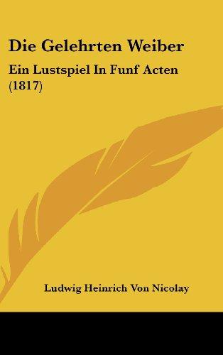 Die Gelehrten Weiber: Ein Lustspiel in Funf Acten (1817)