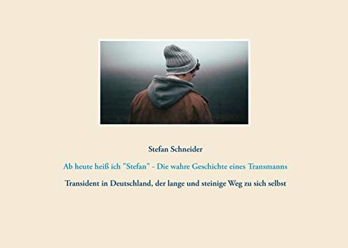 Ab heute heiß ich Stefan - Die wahre Geschichte eines Transmanns: Transident in Deutschland, der lange und steinige Weg zu sich selbst