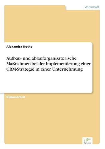Aufbau- und ablauforganisatorische Maßnahmen bei der Implementierung einer CRM-Strategie in einer Unternehmung
