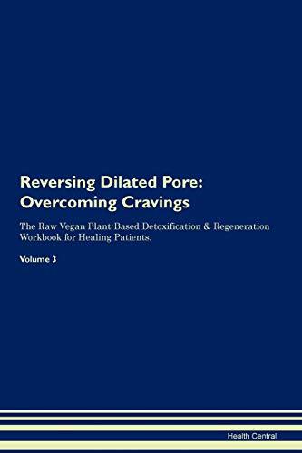 Reversing Dilated Pore: Overcoming Cravings The Raw Vegan Plant-Based Detoxification & Regeneration Workbook for Healing Patients. Volume 3