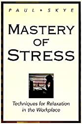 Mastery of Stress: Techniques for Relaxation in the Workplace: Paul Skye