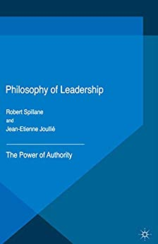 Philosophy of Leadership: The Power of Authority by [Jean-Etienne Joullié, Robert Spillane]