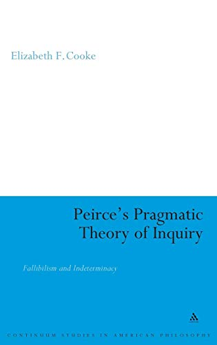 Peirce's Pragmatic Theory of Inquiry: Fallibilism and Indeterminacy (Continuum Studies in American Philosophy)