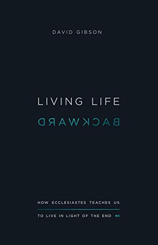 Living Life Backward: How Ecclesiastes Teaches Us to Live in Light of the End